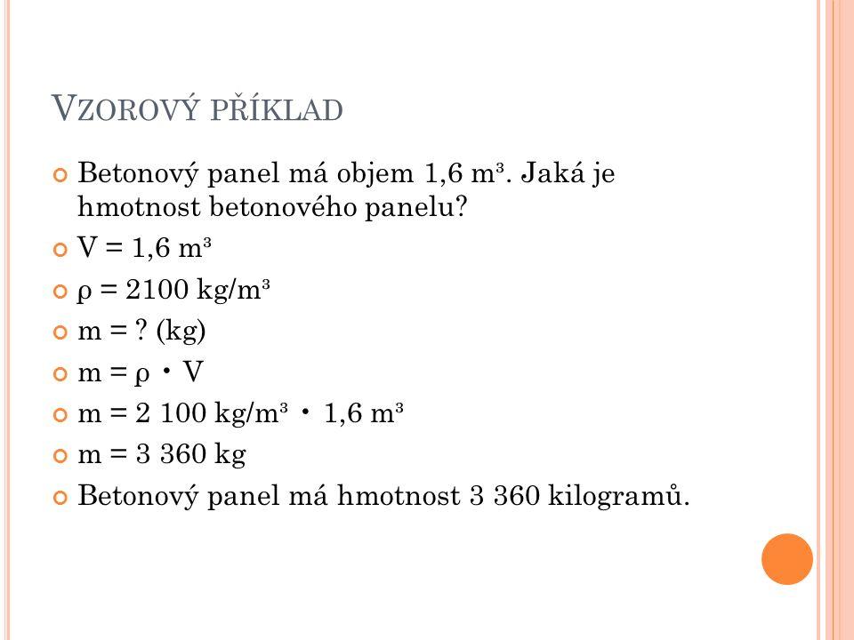 V ZOROVÝ PŘÍKLAD Betonový panel má objem 1,6 m³. Jaká je hmotnost betonového panelu? V = 1,6 m³ ρ = 2100 kg/m³ m = ? (kg) m = ρ V m = 2 100 kg/m³ 1,6