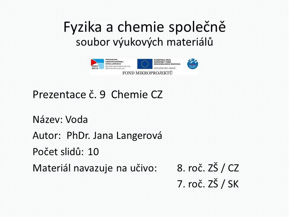 Fyzika a chemie společně soubor výukových materiálů Prezentace č. 9 Chemie CZ Název: Voda Autor: PhDr. Jana Langerová Počet slidů: 10 Materiál navazuj