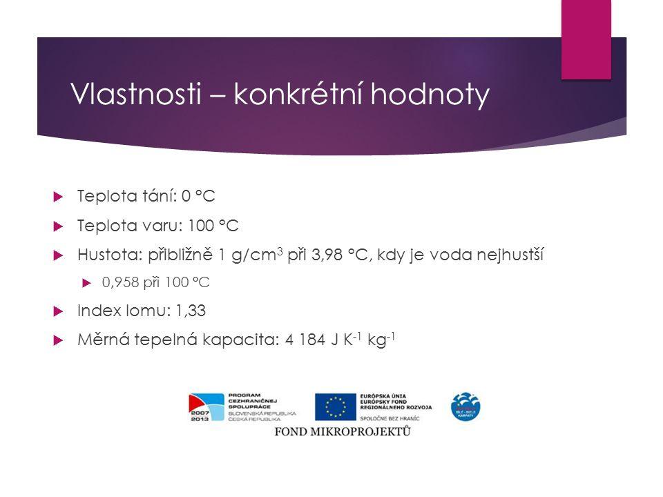 Vlastnosti – konkrétní hodnoty  Teplota tání: 0 °C  Teplota varu: 100 °C  Hustota: přibližně 1 g/cm 3 při 3,98 °C, kdy je voda nejhustší  0,958 při 100 °C  Index lomu: 1,33  Měrná tepelná kapacita: 4 184 J K -1 kg -1