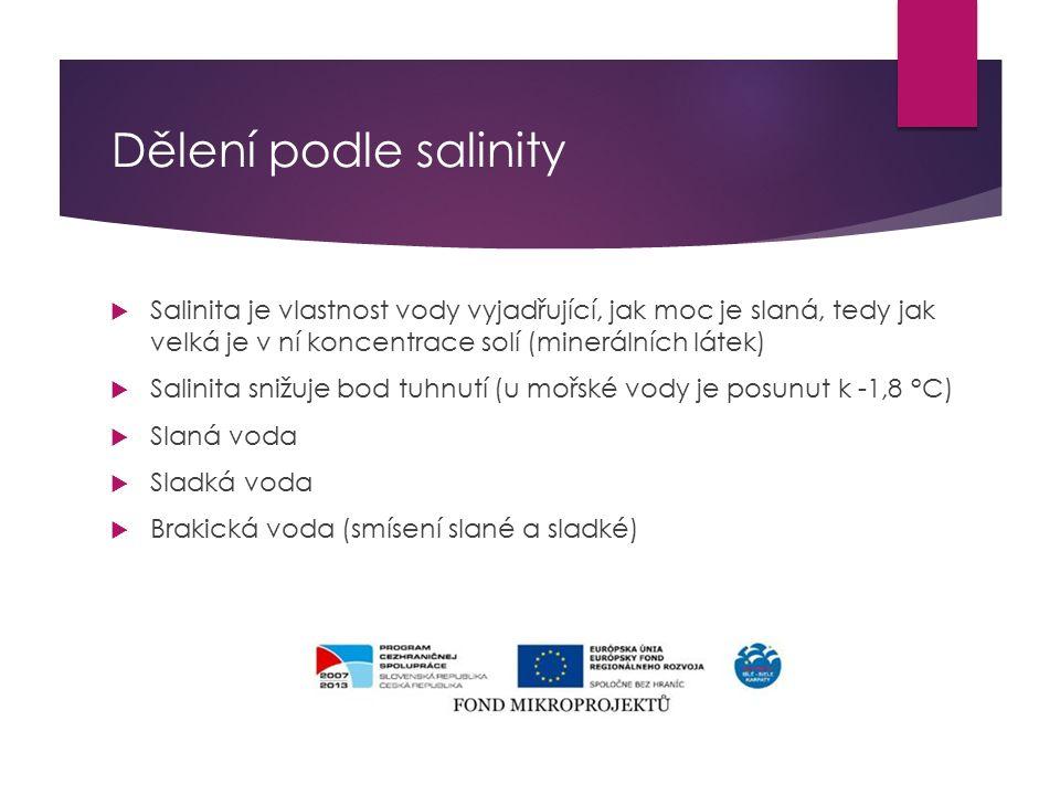 Dělení podle salinity  Salinita je vlastnost vody vyjadřující, jak moc je slaná, tedy jak velká je v ní koncentrace solí (minerálních látek)  Salinita snižuje bod tuhnutí (u mořské vody je posunut k -1,8 °C)  Slaná voda  Sladká voda  Brakická voda (smísení slané a sladké)