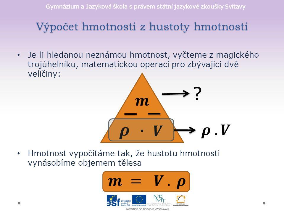 Gymnázium a Jazyková škola s právem státní jazykové zkoušky Svitavy Výpočet hmotnosti z hustoty hmotnosti Je-li hledanou neznámou hmotnost, vyčteme z magického trojúhelníku, matematickou operaci pro zbývající dvě veličiny: Hmotnost vypočítáme tak, že hustotu hmotnosti vynásobíme objemem tělesa