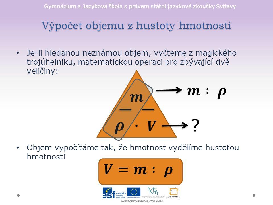 Gymnázium a Jazyková škola s právem státní jazykové zkoušky Svitavy Výpočet objemu z hustoty hmotnosti Je-li hledanou neznámou objem, vyčteme z magického trojúhelníku, matematickou operaci pro zbývající dvě veličiny: Objem vypočítáme tak, že hmotnost vydělíme hustotou hmotnosti