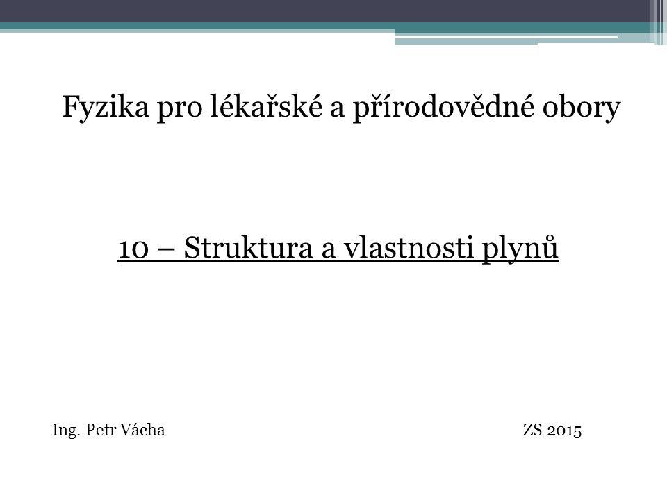Fyzika pro lékařské a přírodovědné obory Ing. Petr Vácha ZS 2015 10 – Struktura a vlastnosti plynů