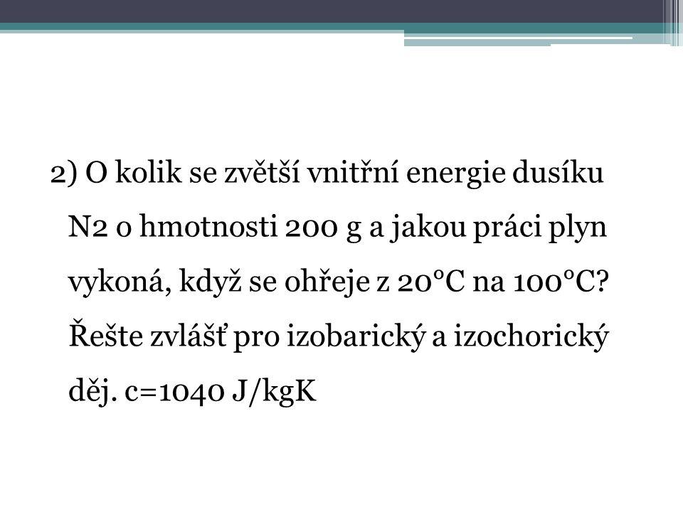 2) O kolik se zvětší vnitřní energie dusíku N2 o hmotnosti 200 g a jakou práci plyn vykoná, když se ohřeje z 20°C na 100°C.
