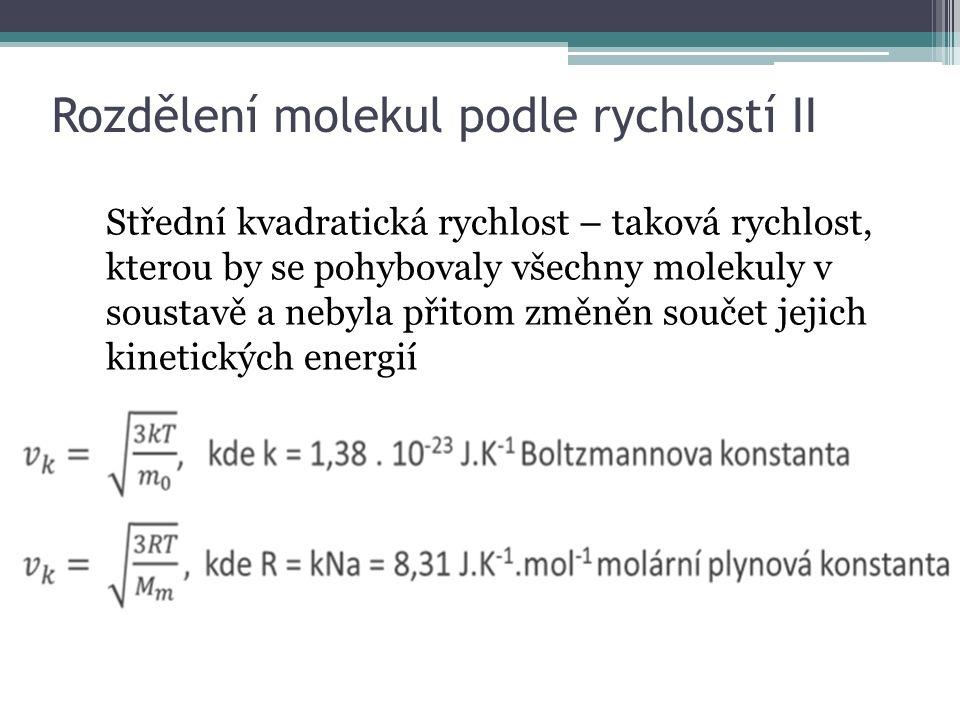 Rozdělení molekul podle rychlostí II Střední kvadratická rychlost – taková rychlost, kterou by se pohybovaly všechny molekuly v soustavě a nebyla přitom změněn součet jejich kinetických energií