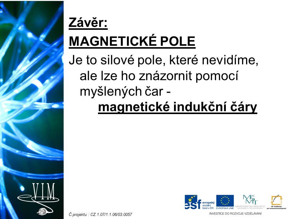 Č.projektu : CZ.1.07/1.1.06/03.0057 Závěr: MAGNETICKÉ POLE Je to silové pole, které nevidíme, ale lze ho znázornit pomocí myšlených čar - magnetické indukční čáry