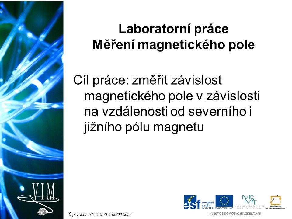 Č.projektu : CZ.1.07/1.1.06/03.0057 Laboratorní práce Měření magnetického pole Cíl práce: změřit závislost magnetického pole v závislosti na vzdálenosti od severního i jižního pólu magnetu