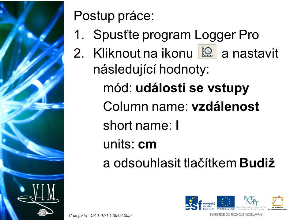 Č.projektu : CZ.1.07/1.1.06/03.0057 Postup práce: 1.Spusťte program Logger Pro 2.Kliknout na ikonu a nastavit následující hodnoty: mód: události se vstupy Column name: vzdálenost short name: l units: cm a odsouhlasit tlačítkem Budiž