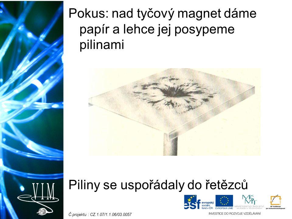 Č.projektu : CZ.1.07/1.1.06/03.0057 Pokus: nad tyčový magnet dáme papír a lehce jej posypeme pilinami Piliny se uspořádaly do řetězců