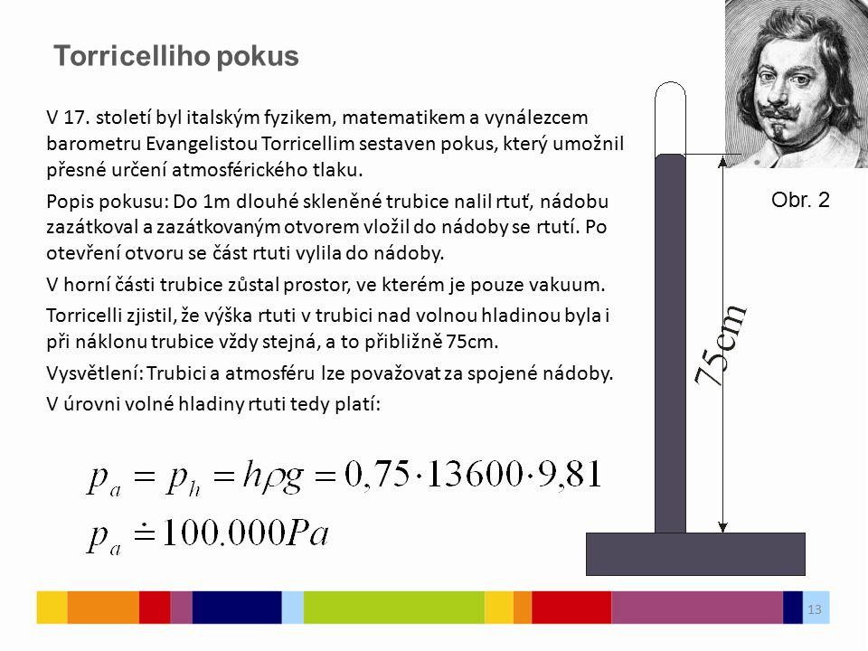 Torricelliho pokus 13 V 17. století byl italským fyzikem, matematikem a vynálezcem barometru Evangelistou Torricellim sestaven pokus, který umožnil př