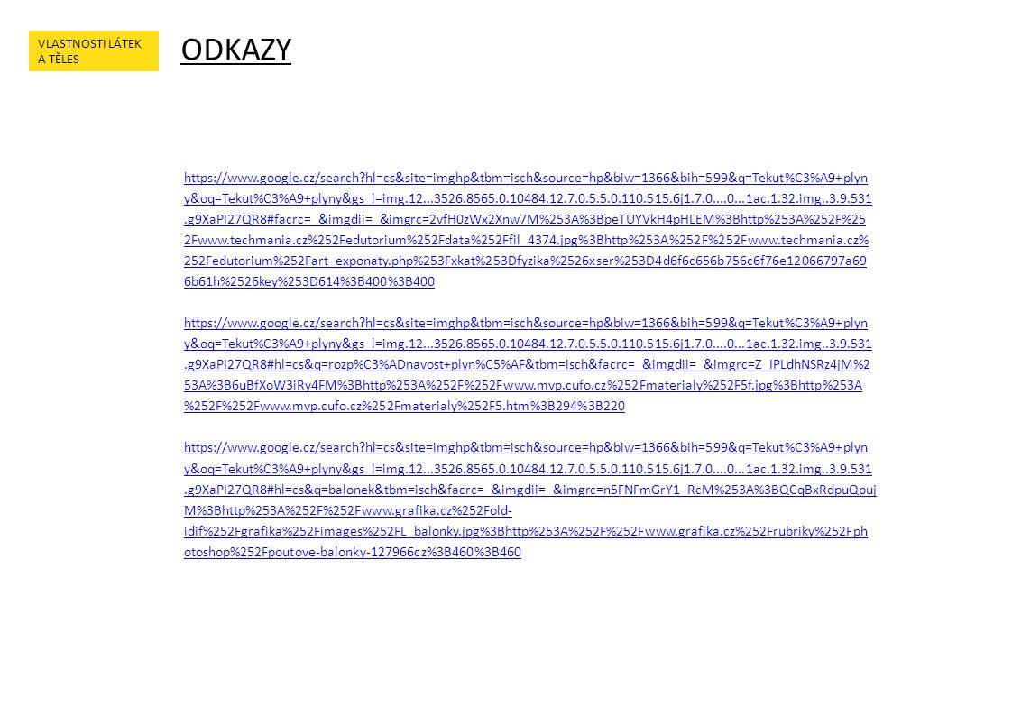 ODKAZY VLASTNOSTI LÁTEK A TĚLES https://www.google.cz/search hl=cs&site=imghp&tbm=isch&source=hp&biw=1366&bih=599&q=Tekut%C3%A9+plyn y&oq=Tekut%C3%A9+plyny&gs_l=img.12...3526.8565.0.10484.12.7.0.5.5.0.110.515.6j1.7.0....0...1ac.1.32.img..3.9.531.g9XaPI27QR8#facrc=_&imgdii=_&imgrc=2vfH0zWx2Xnw7M%253A%3BpeTUYVkH4pHLEM%3Bhttp%253A%252F%25 2Fwww.techmania.cz%252Fedutorium%252Fdata%252Ffil_4374.jpg%3Bhttp%253A%252F%252Fwww.techmania.cz% 252Fedutorium%252Fart_exponaty.php%253Fxkat%253Dfyzika%2526xser%253D4d6f6c656b756c6f76e12066797a69 6b61h%2526key%253D614%3B400%3B400 https://www.google.cz/search hl=cs&site=imghp&tbm=isch&source=hp&biw=1366&bih=599&q=Tekut%C3%A9+plyn y&oq=Tekut%C3%A9+plyny&gs_l=img.12...3526.8565.0.10484.12.7.0.5.5.0.110.515.6j1.7.0....0...1ac.1.32.img..3.9.531.g9XaPI27QR8#hl=cs&q=rozp%C3%ADnavost+plyn%C5%AF&tbm=isch&facrc=_&imgdii=_&imgrc=Z_IPLdhNSRz4jM%2 53A%3B6uBfXoW3iRy4FM%3Bhttp%253A%252F%252Fwww.mvp.cufo.cz%252Fmaterialy%252F5f.jpg%3Bhttp%253A %252F%252Fwww.mvp.cufo.cz%252Fmaterialy%252F5.htm%3B294%3B220 https://www.google.cz/search hl=cs&site=imghp&tbm=isch&source=hp&biw=1366&bih=599&q=Tekut%C3%A9+plyn y&oq=Tekut%C3%A9+plyny&gs_l=img.12...3526.8565.0.10484.12.7.0.5.5.0.110.515.6j1.7.0....0...1ac.1.32.img..3.9.531.g9XaPI27QR8#hl=cs&q=balonek&tbm=isch&facrc=_&imgdii=_&imgrc=n5FNFmGrY1_RcM%253A%3BQCqBxRdpuQpuj M%3Bhttp%253A%252F%252Fwww.grafika.cz%252Fold- idif%252Fgrafika%252Fimages%252FL_balonky.jpg%3Bhttp%253A%252F%252Fwww.grafika.cz%252Frubriky%252Fph otoshop%252Fpoutove-balonky-127966cz%3B460%3B460