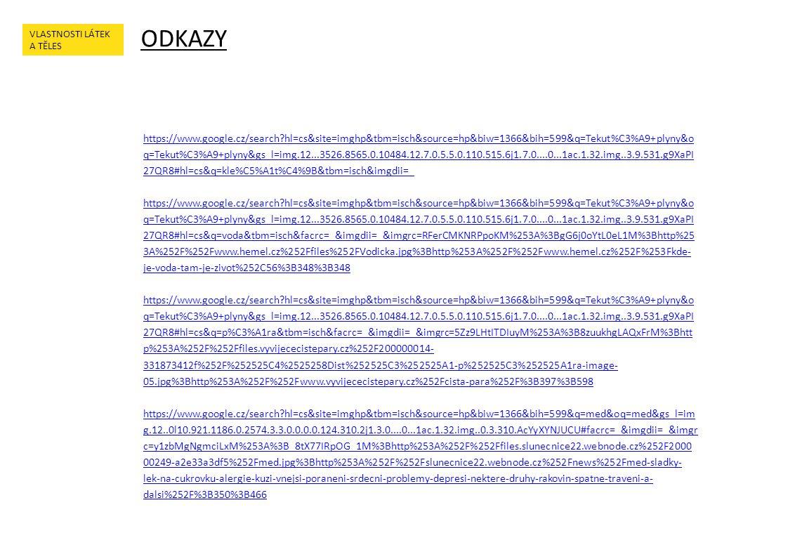 ODKAZY VLASTNOSTI LÁTEK A TĚLES https://www.google.cz/search hl=cs&site=imghp&tbm=isch&source=hp&biw=1366&bih=599&q=Tekut%C3%A9+plyny&o q=Tekut%C3%A9+plyny&gs_l=img.12...3526.8565.0.10484.12.7.0.5.5.0.110.515.6j1.7.0....0...1ac.1.32.img..3.9.531.g9XaPI 27QR8#hl=cs&q=kle%C5%A1t%C4%9B&tbm=isch&imgdii=_ https://www.google.cz/search hl=cs&site=imghp&tbm=isch&source=hp&biw=1366&bih=599&q=Tekut%C3%A9+plyny&o q=Tekut%C3%A9+plyny&gs_l=img.12...3526.8565.0.10484.12.7.0.5.5.0.110.515.6j1.7.0....0...1ac.1.32.img..3.9.531.g9XaPI 27QR8#hl=cs&q=voda&tbm=isch&facrc=_&imgdii=_&imgrc=RFerCMKNRPpoKM%253A%3BgG6j0oYtL0eL1M%3Bhttp%25 3A%252F%252Fwww.hemel.cz%252Ffiles%252FVodicka.jpg%3Bhttp%253A%252F%252Fwww.hemel.cz%252F%253Fkde- je-voda-tam-je-zivot%252C56%3B348%3B348 https://www.google.cz/search hl=cs&site=imghp&tbm=isch&source=hp&biw=1366&bih=599&q=Tekut%C3%A9+plyny&o q=Tekut%C3%A9+plyny&gs_l=img.12...3526.8565.0.10484.12.7.0.5.5.0.110.515.6j1.7.0....0...1ac.1.32.img..3.9.531.g9XaPI 27QR8#hl=cs&q=p%C3%A1ra&tbm=isch&facrc=_&imgdii=_&imgrc=5Zz9LHtITDIuyM%253A%3B8zuukhgLAQxFrM%3Bhtt p%253A%252F%252Ffiles.vyvijececistepary.cz%252F200000014- 331873412f%252F%252525C4%2525258Dist%252525C3%252525A1-p%252525C3%252525A1ra-image- 05.jpg%3Bhttp%253A%252F%252Fwww.vyvijececistepary.cz%252Fcista-para%252F%3B397%3B598 https://www.google.cz/search hl=cs&site=imghp&tbm=isch&source=hp&biw=1366&bih=599&q=med&oq=med&gs_l=im g.12..0l10.921.1186.0.2574.3.3.0.0.0.0.124.310.2j1.3.0....0...1ac.1.32.img..0.3.310.AcYyXYNJUCU#facrc=_&imgdii=_&imgr c=y1zbMgNgmciLxM%253A%3B_8tX77IRpOG_1M%3Bhttp%253A%252F%252Ffiles.slunecnice22.webnode.cz%252F2000 00249-a2e33a3df5%252Fmed.jpg%3Bhttp%253A%252F%252Fslunecnice22.webnode.cz%252Fnews%252Fmed-sladky- lek-na-cukrovku-alergie-kuzi-vnejsi-poraneni-srdecni-problemy-depresi-nektere-druhy-rakovin-spatne-traveni-a- dalsi%252F%3B350%3B466