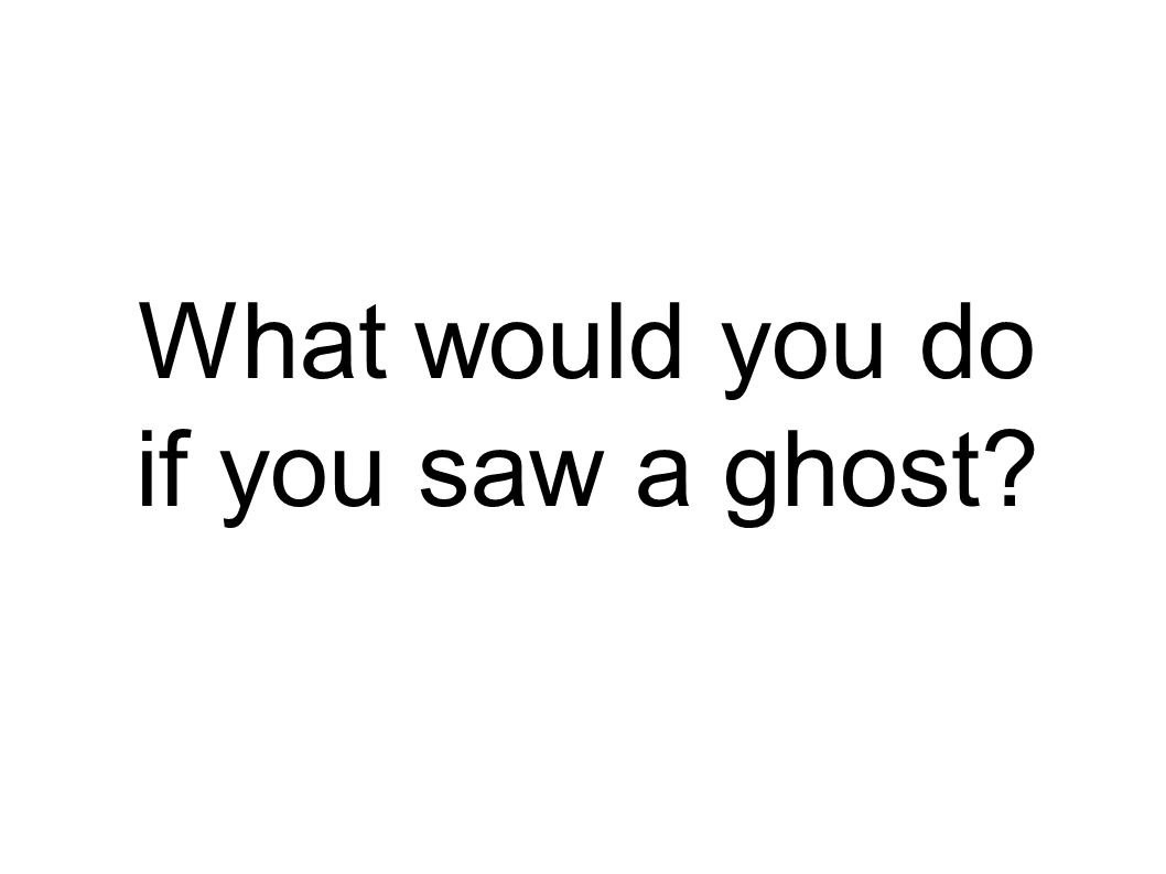 What would you do if you saw a ghost?