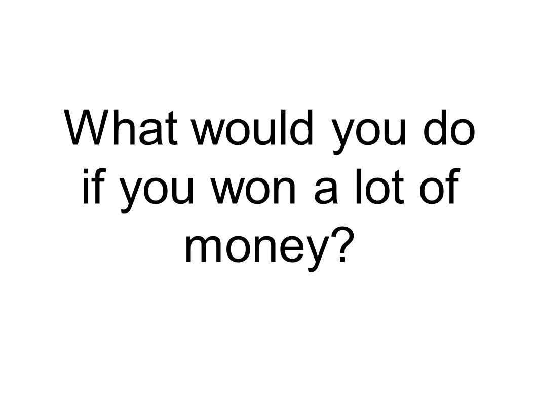 What would you do if you won a lot of money?