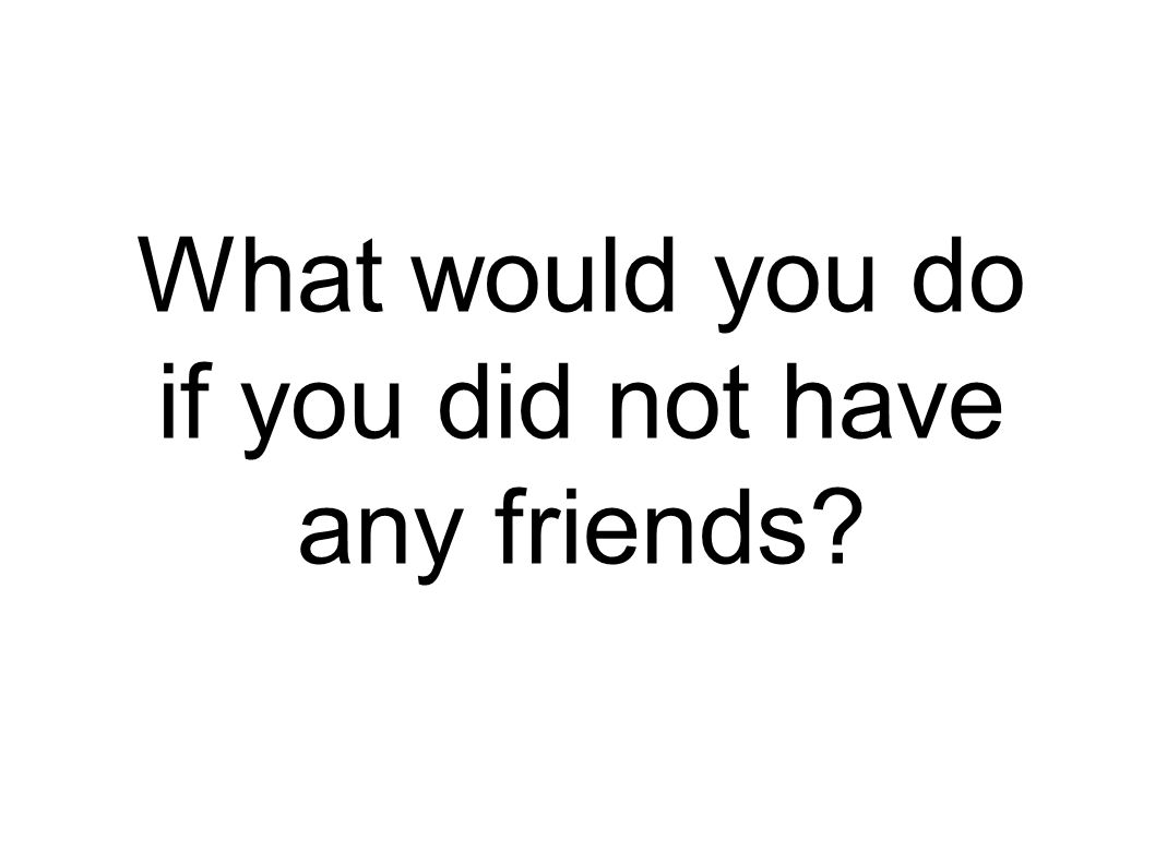 What would you do if you did not have any friends?