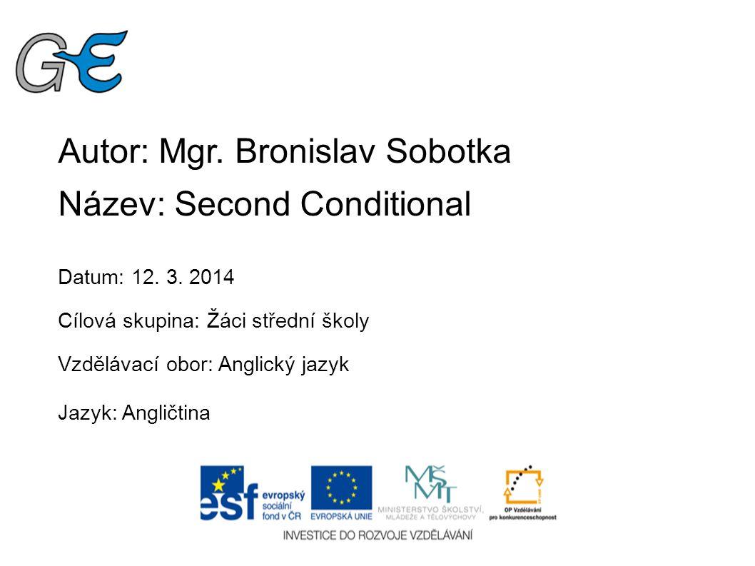 Autor: Mgr. Bronislav Sobotka Název: Second Conditional Datum: 12. 3. 2014 Cílová skupina: Žáci střední školy Vzdělávací obor: Anglický jazyk Jazyk: A