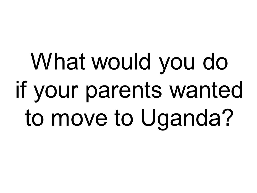 What would you do if your parents wanted to move to Uganda?