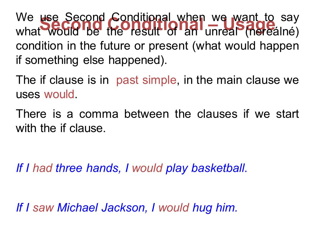 Second Conditional – Usage We use Second Conditional when we want to say what would be the result of an unreal (nereálné) condition in the future or p