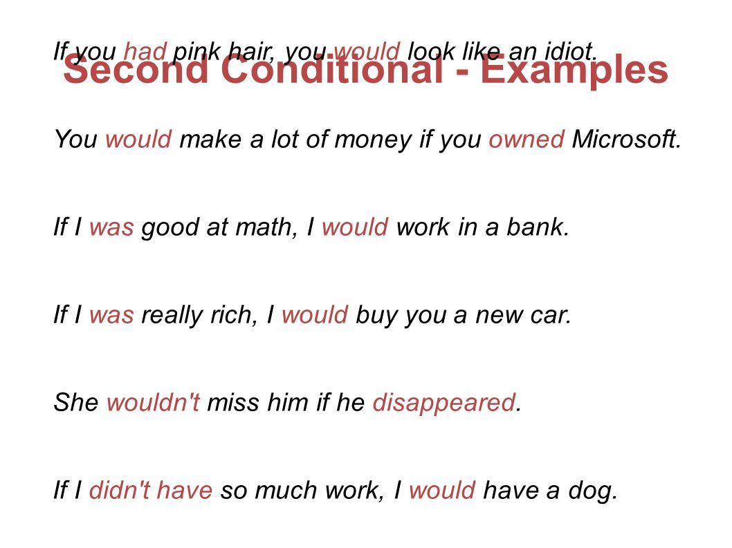 Second Conditional - Examples If you had pink hair, you would look like an idiot. You would make a lot of money if you owned Microsoft. If I was good
