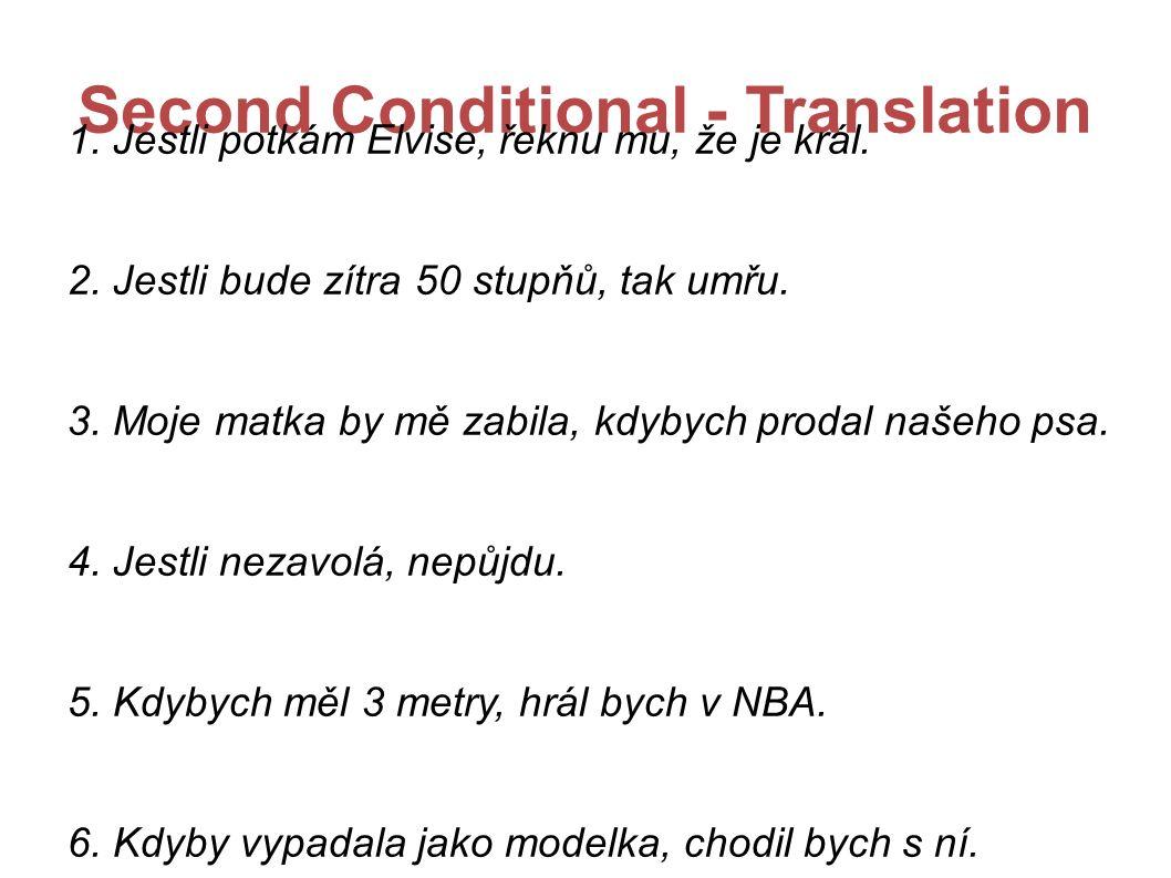 Second Conditional - Translation 1. Jestli potkám Elvise, řeknu mu, že je král. 2. Jestli bude zítra 50 stupňů, tak umřu. 3. Moje matka by mě zabila,