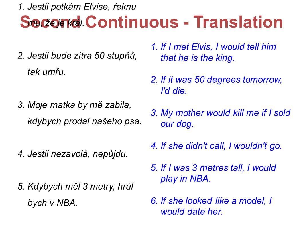 Second Continuous - Translation 1. Jestli potkám Elvise, řeknu mu, že je král. 2. Jestli bude zítra 50 stupňů, tak umřu. 3. Moje matka by mě zabila, k