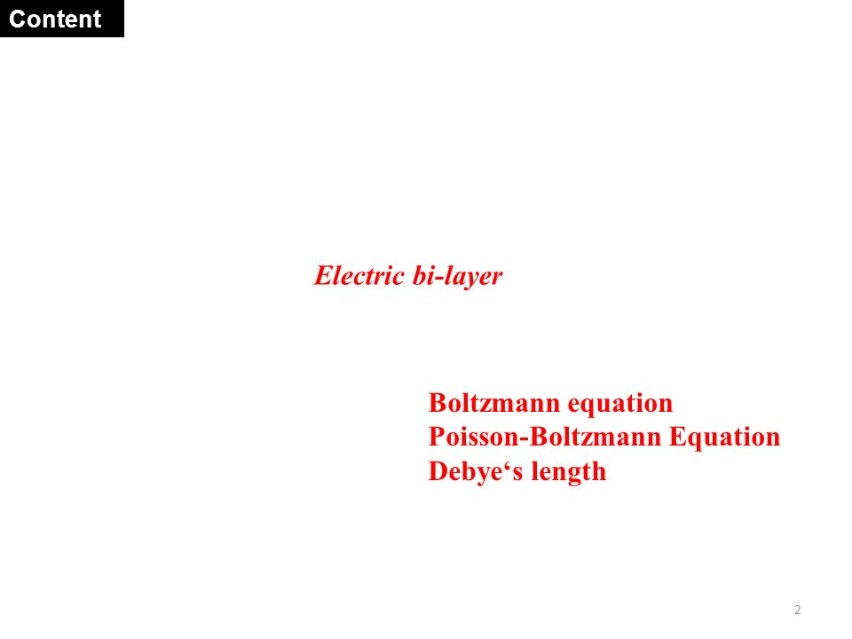 Electric bi-layer 2 Boltzmann equation Poisson-Boltzmann Equation Debye's length Content