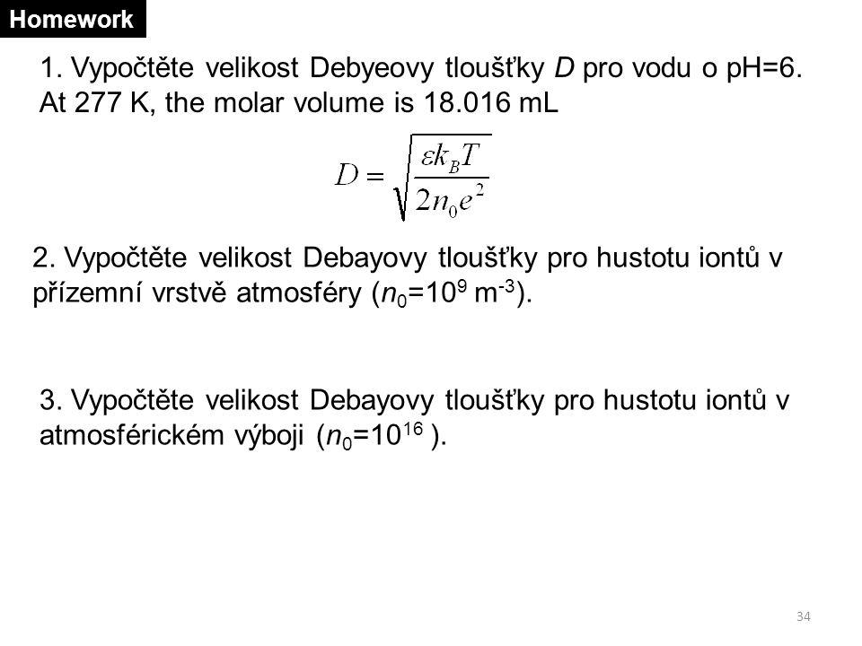 34 Homework 1. Vypočtěte velikost Debyeovy tloušťky D pro vodu o pH=6. At 277 K, the molar volume is 18.016 mL 2. Vypočtěte velikost Debayovy tloušťky