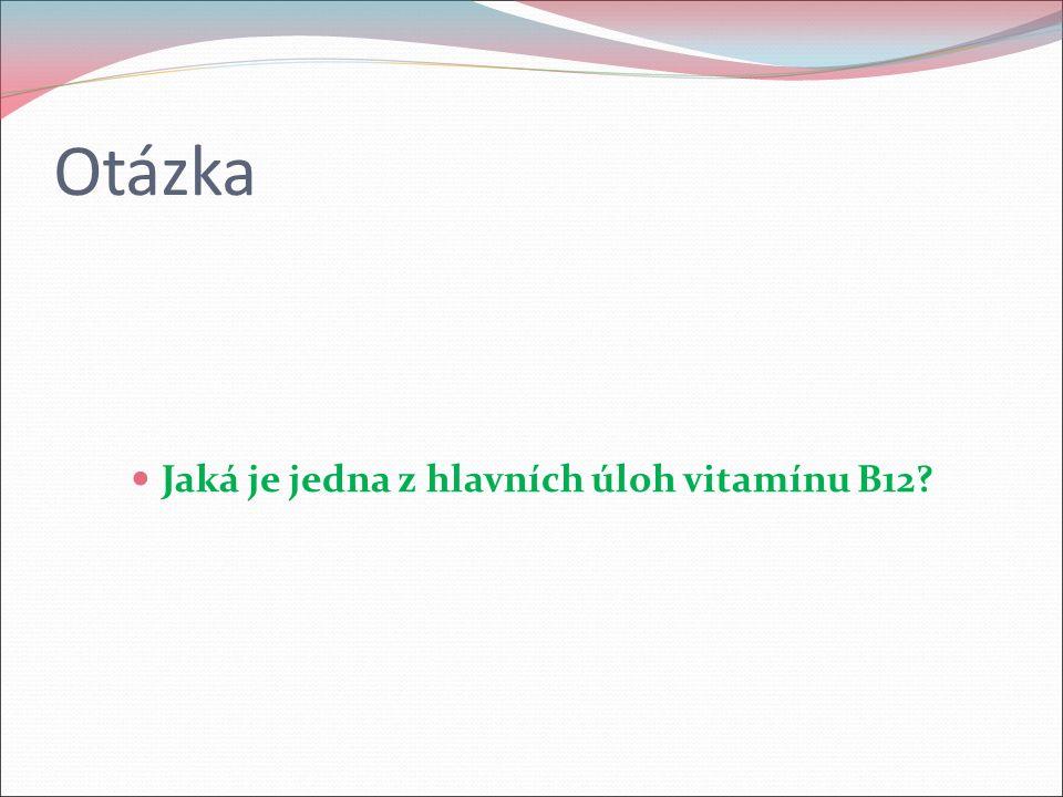 Otázka Jaká je jedna z hlavních úloh vitamínu B12?