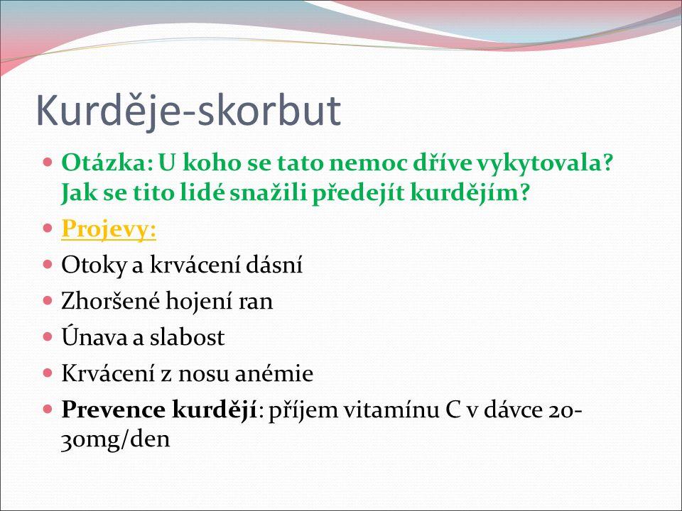 Kurděje-skorbut Otázka: U koho se tato nemoc dříve vykytovala? Jak se tito lidé snažili předejít kurdějím? Projevy: Otoky a krvácení dásní Zhoršené ho