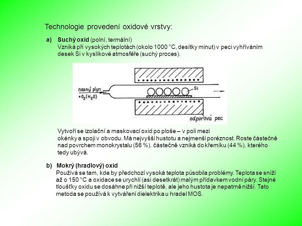 Technologie provedení oxidové vrstvy: a)Suchý oxid (polní, termální) Vzniká při vysokých teplotách (okolo 1000 °C, desítky minut) v peci vyhříváním desek Si v kyslíkové atmosféře (suchý proces).