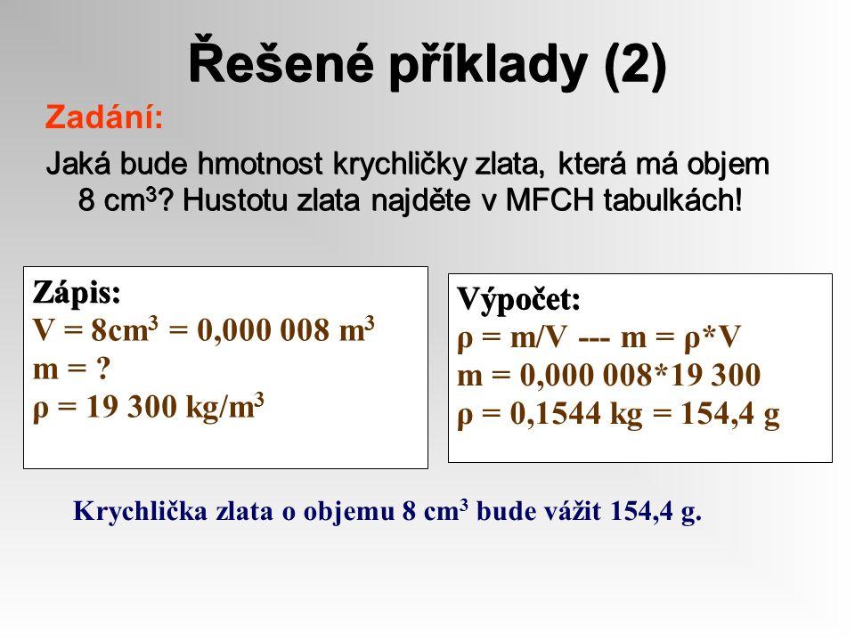Řešené příklady (2) Zadání: Jaká bude hmotnost krychličky zlata, která má objem 8 cm 3 ? Hustotu zlata najděte v MFCH tabulkách! Zápis: V = 8cm 3 = 0,