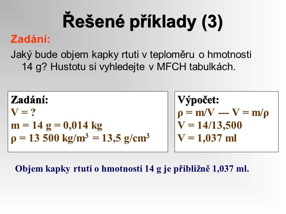 Řešené příklady (3) Zadání: Jaký bude objem kapky rtuti v teploměru o hmotnosti 14 g? Hustotu si vyhledejte v MFCH tabulkách. Zadání: V = ? m = 14 g =