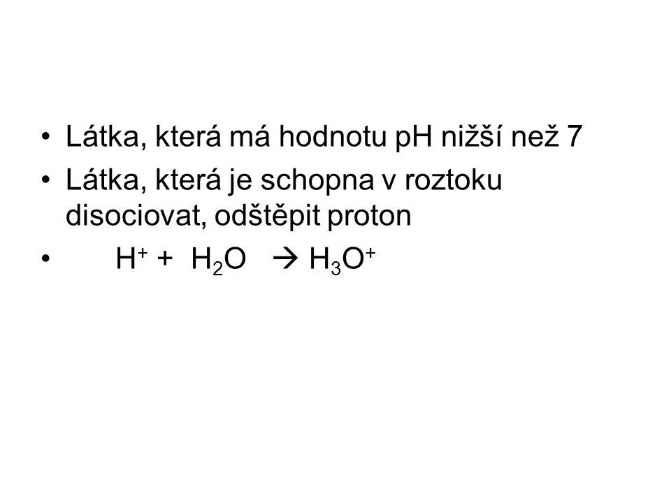 Látka, která má hodnotu pH nižší než 7 Látka, která je schopna v roztoku disociovat, odštěpit proton H + + H 2 O  H 3 O +