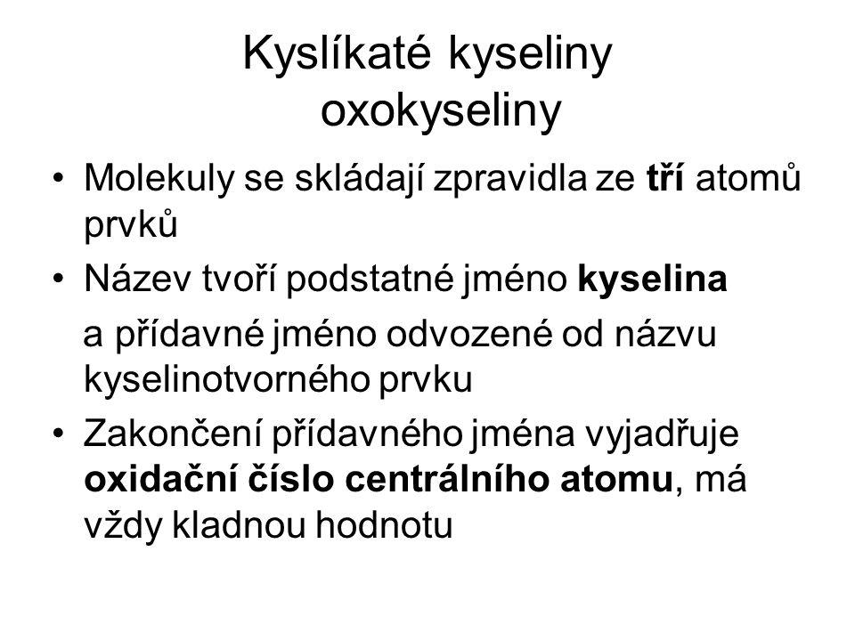Kyslíkaté kyseliny oxokyseliny Molekuly se skládají zpravidla ze tří atomů prvků Název tvoří podstatné jméno kyselina a přídavné jméno odvozené od názvu kyselinotvorného prvku Zakončení přídavného jména vyjadřuje oxidační číslo centrálního atomu, má vždy kladnou hodnotu