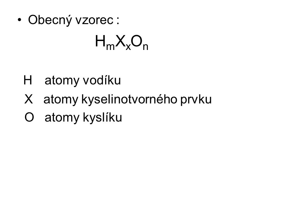 Obecný vzorec : H m X x O n H atomy vodíku X atomy kyselinotvorného prvku O atomy kyslíku