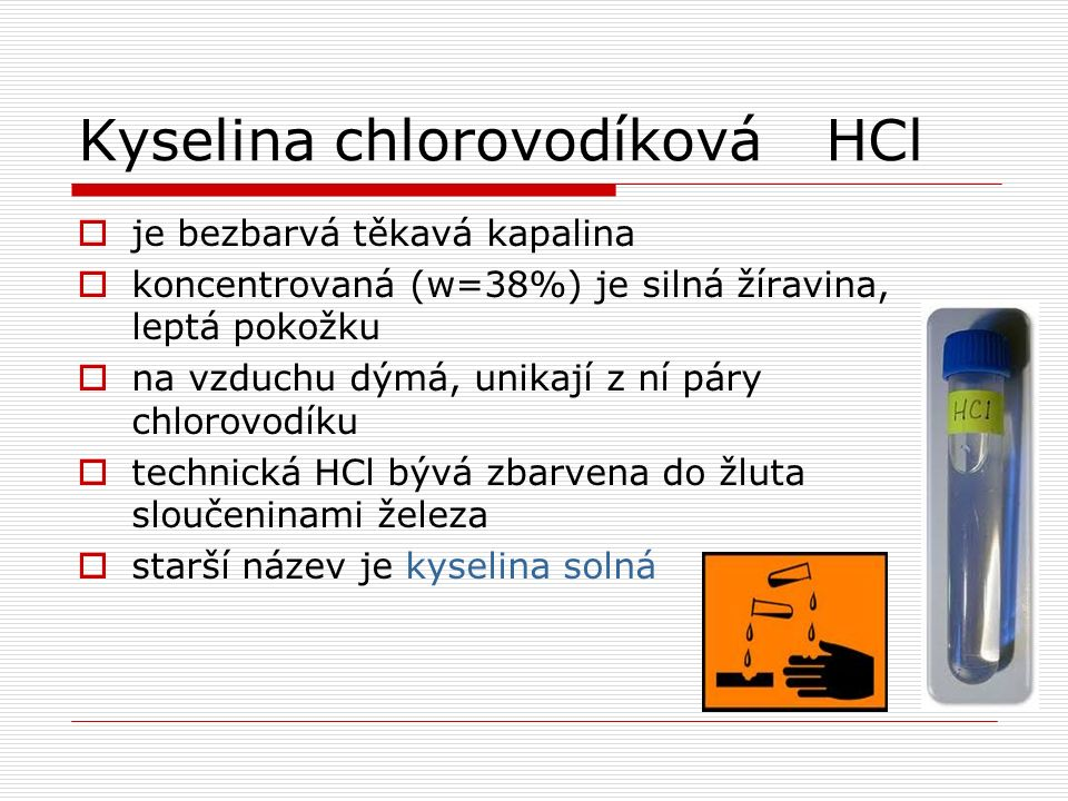 Kyselina chlorovodíkováHCl  je bezbarvá těkavá kapalina  koncentrovaná (w=38%) je silná žíravina, leptá pokožku  na vzduchu dýmá, unikají z ní páry chlorovodíku  technická HCl bývá zbarvena do žluta sloučeninami železa  starší název je kyselina solná