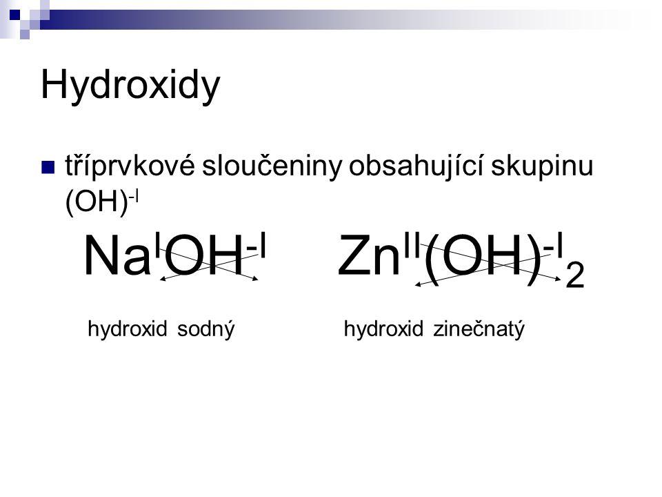 Hydroxidy tříprvkové sloučeniny obsahující skupinu (OH) -I Na I OH -I hydroxid sodný Zn II (OH) -I 2 hydroxid zinečnatý