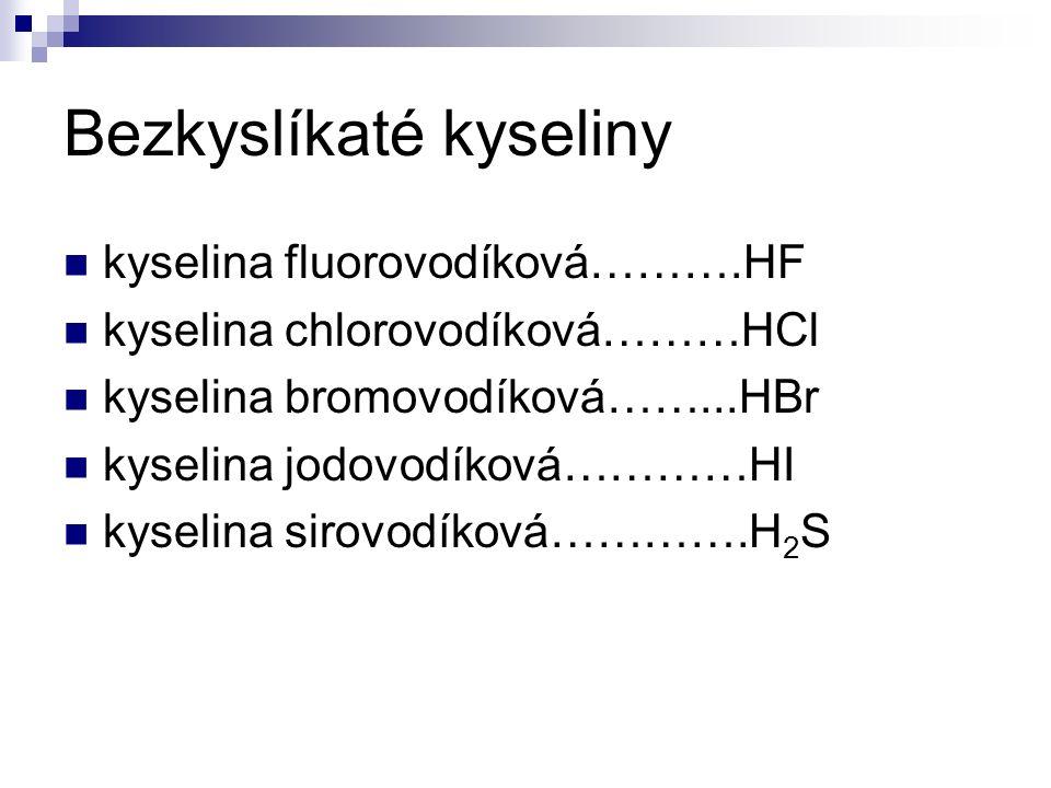 Bezkyslíkaté kyseliny kyselina fluorovodíková……….HF kyselina chlorovodíková………HCl kyselina bromovodíková……...HBr kyselina jodovodíková…………HI kyselina sirovodíková………….H 2 S