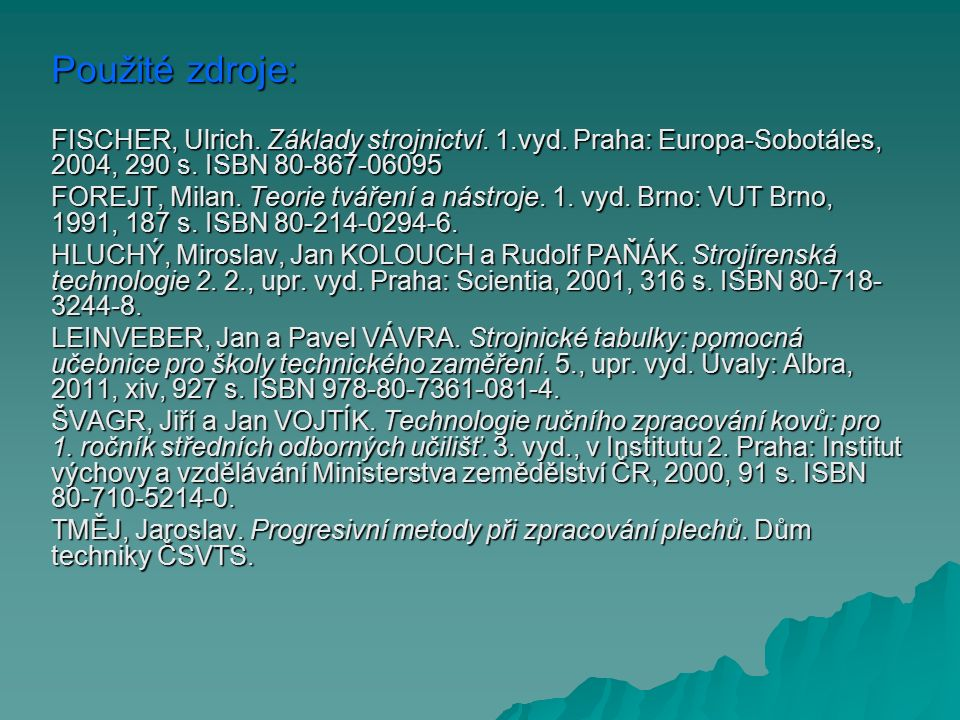 Použité zdroje: FISCHER, Ulrich. Základy strojnictví. 1.vyd. Praha: Europa-Sobotáles, 2004, 290 s. ISBN 80-867-06095 FOREJT, Milan. Teorie tváření a n