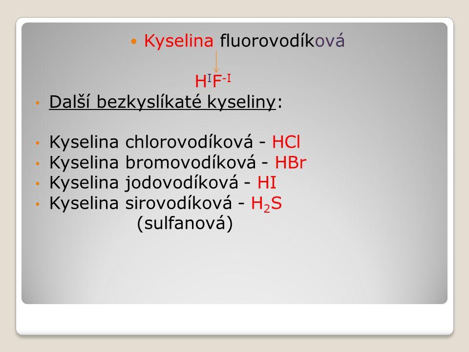 Kyselina fluorovodíková H I F -I Další bezkyslíkaté kyseliny: Kyselina chlorovodíková - HCl Kyselina bromovodíková - HBr Kyselina jodovodíková - HI Kyselina sirovodíková - H 2 S (sulfanová)