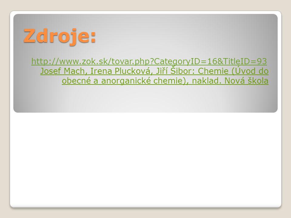 Zdroje: http://www.zok.sk/tovar.php?CategoryID=16&TitleID=93 Josef Mach, Irena Plucková, Jiří Šibor: Chemie (Úvod do obecné a anorganické chemie), naklad.