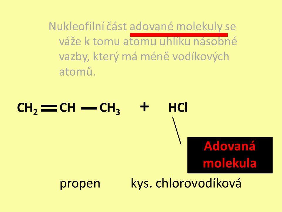 Nukleofilní část adované molekuly se váže k tomu atomu uhlíku násobné vazby, který má méně vodíkových atomů. propen + HCl kys. chlorovodíková Adovaná
