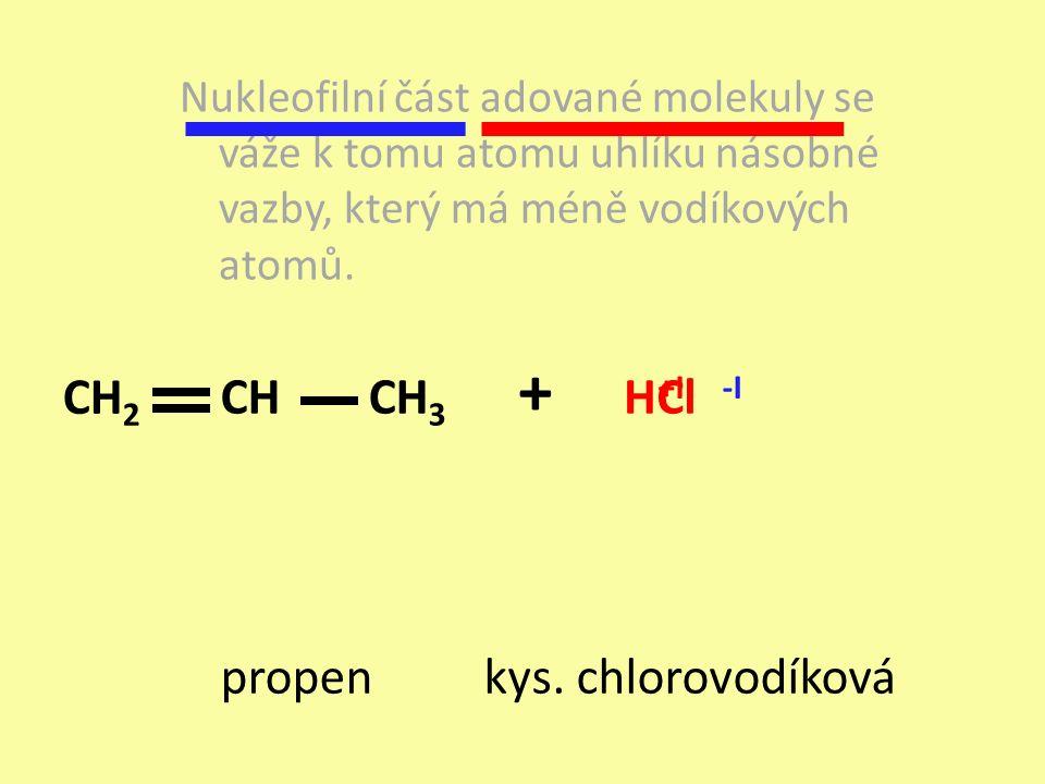 propen + H kys. chlorovodíková Nukleofilní část adované molekuly se váže k tomu atomu uhlíku násobné vazby, který má méně vodíkových atomů. Cl -I+I CH