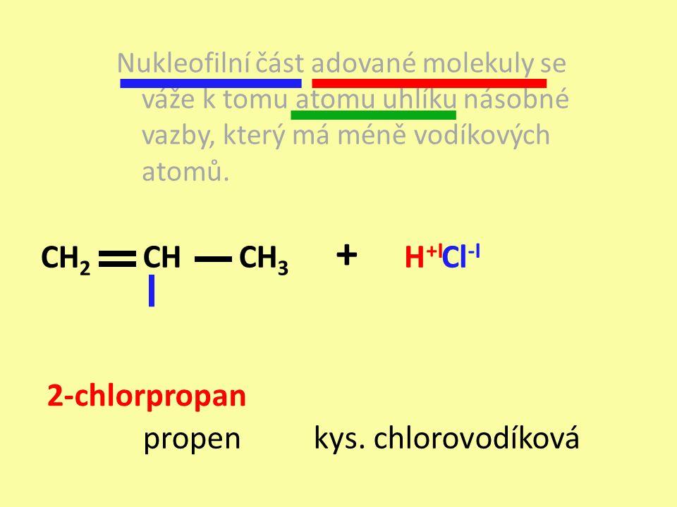 propen + kys. chlorovodíková Nukleofilní část adované molekuly se váže k tomu atomu uhlíku násobné vazby, který má méně vodíkových atomů. CH 2 CHCH 3
