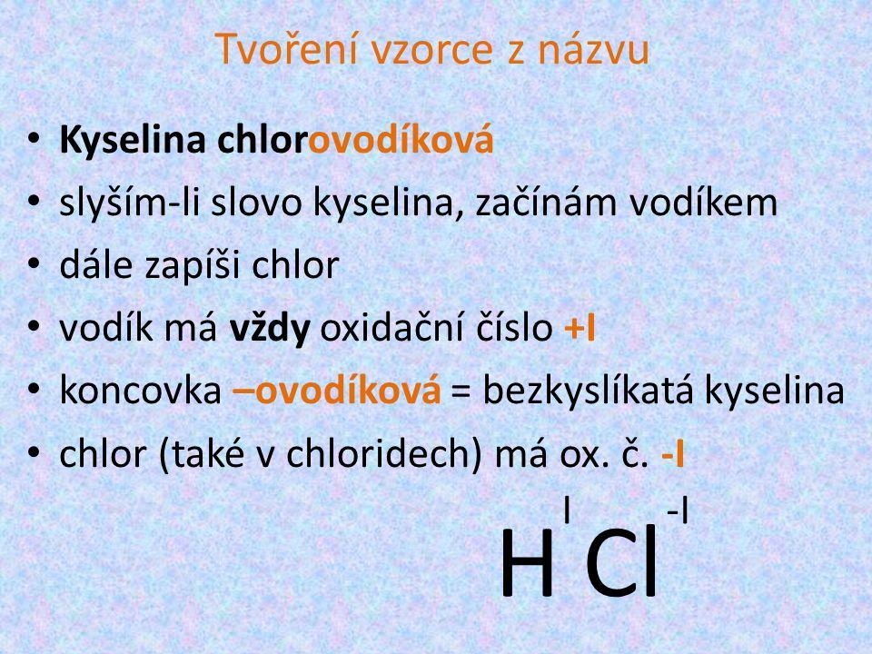 Tvoření vzorce z názvu Kyselina chlorovodíková slyším-li slovo kyselina, začínám vodíkem dále zapíši chlor vodík má vždy oxidační číslo +I koncovka –ovodíková = bezkyslíkatá kyselina chlor (také v chloridech) má ox.