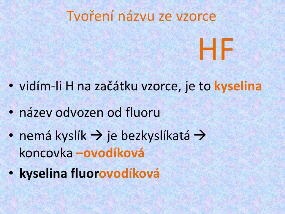 Tvoření názvu ze vzorce vidím-li H na začátku vzorce, je to kyselina název odvozen od fluoru nemá kyslík  je bezkyslíkatá  koncovka –ovodíková kyselina fluorovodíková HF