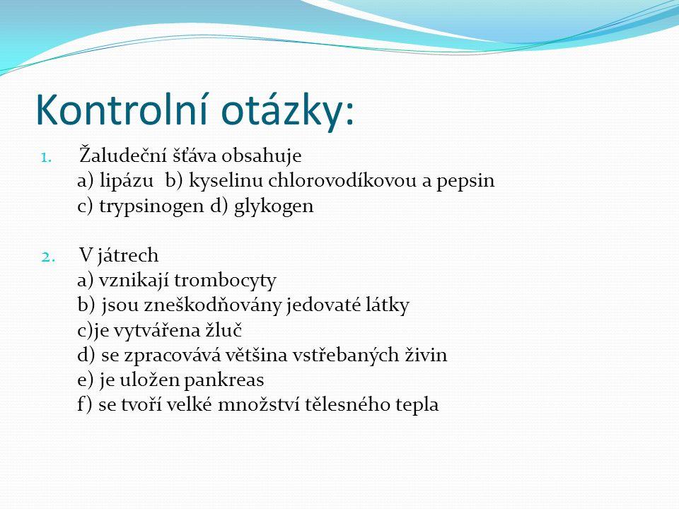 Kontrolní otázky: 1. Žaludeční šťáva obsahuje a) lipázu b) kyselinu chlorovodíkovou a pepsin c) trypsinogen d) glykogen 2. V játrech a) vznikají tromb