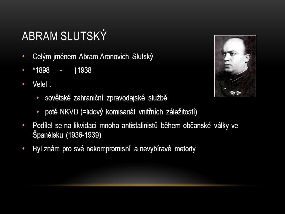 ABRAM SLUTSKÝ Celým jménem Abram Aronovich Slutský *1898 - †1938 Velel : sovětské zahraniční zpravodajské službě poté NKVD (=lidový komisariát vnitřních záležitostí) Podílel se na likvidaci mnoha antistalinistů během občanské války ve Španělsku (1936-1939) Byl znám pro své nekompromisní a nevybíravé metody