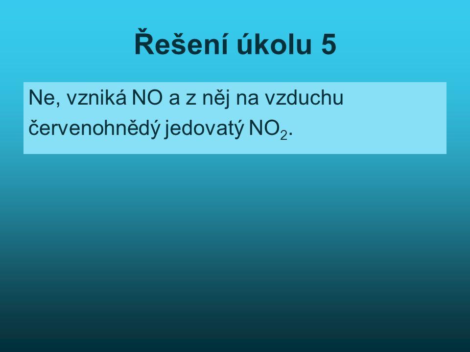 Řešení úkolu 5 Ne, vzniká NO a z něj na vzduchu červenohnědý jedovatý NO 2.