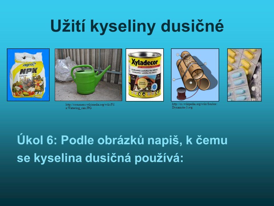 Užití kyseliny dusičné Úkol 6: Podle obrázků napiš, k čemu se kyselina dusičná používá: http://cs.wikipedia.org/wiki/Soubor: Dynamite-3.svg http://commons.wikimedia.org/wiki/Fil e:Watering_can.JPG